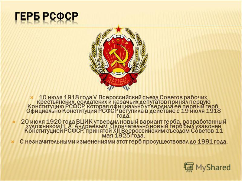 10 июля 1918 года V Всероссийский съезд Советов рабочих, крестьянских, солдатских и казачьих депутатов принял первую Конституцию РСФСР, которая официально утвердила её первый герб. Официально Конституция РСФСР вступила в действие с 19 июля 1918 года.