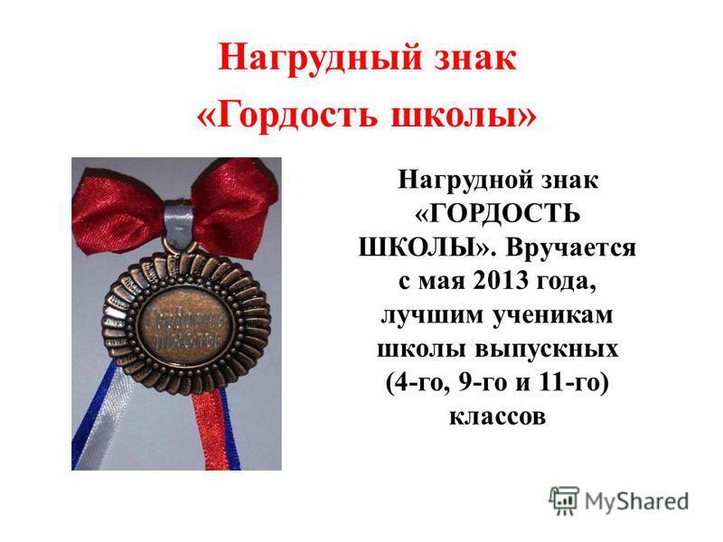 Нагрудной знак «ГОРДОСТЬ ШКОЛЫ». Вручается с мая 2013 года, лучшим ученикам школы выпускных (4-го, 9-го и 11-го) классов Нагрудный знак «Гордость школы»
