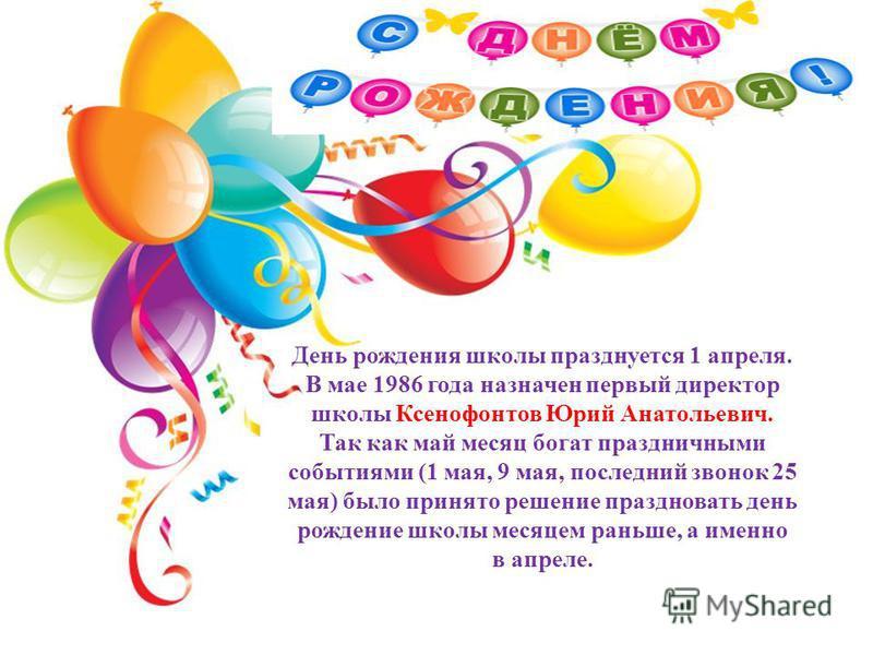 День рождения школы празднуется 1 апреля. В мае 1986 года назначен первый директор школы Ксенофонтов Юрий Анатольевич. Так как май месяц богат праздничными событиями (1 мая, 9 мая, последний звонок 25 мая) было принято решение праздновать день рожден
