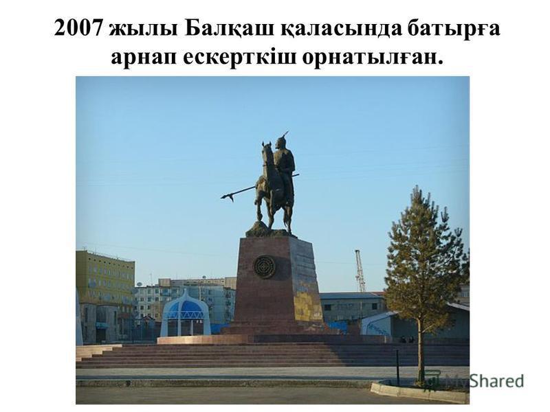 2007 жылы Балқаш қаласында батырға арнап ескерткіш орнатылған.