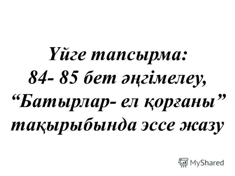 Үйге тапсырма: 84- 85 бет әңгімелеу, Батырлар- ел қорғаны тақырыбында эссе жазу
