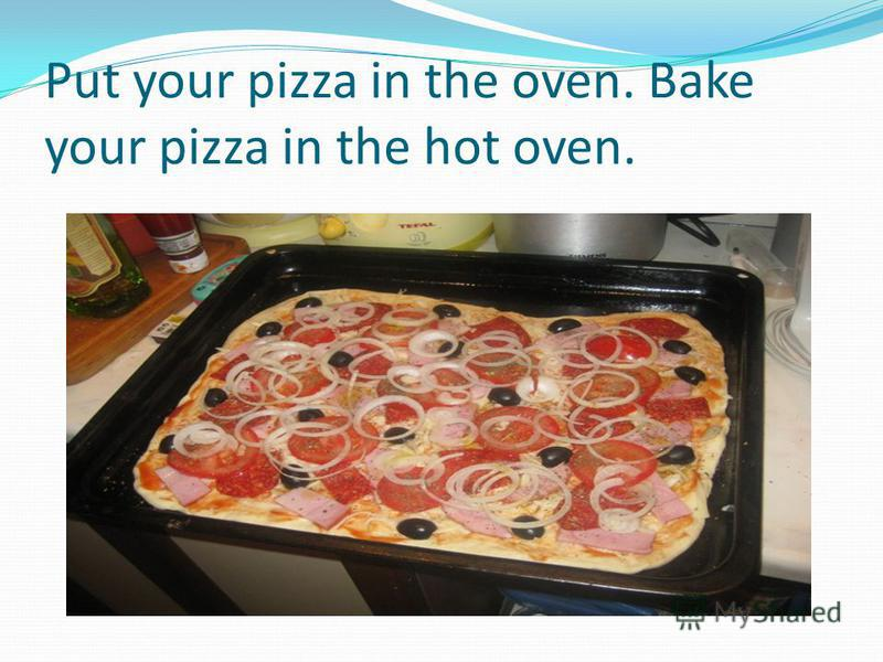 Put your pizza in the oven. Bake your pizza in the hot oven.
