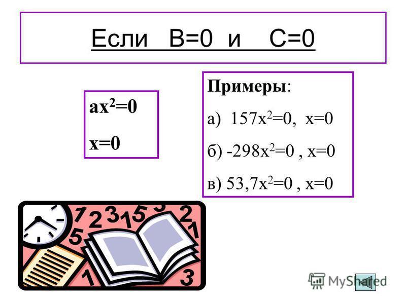 Если В=0 ах 2 +с=0 х 2 =-с:а, -с:а>0 2 корня Пример: 4 х 2 -100=0 4 х 2 =100 х² = 25 х 1 =5,х 2 =-5