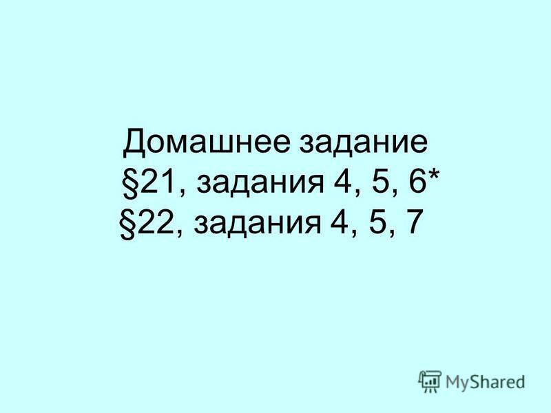Домашнее задание §21, задания 4, 5, 6* §22, задания 4, 5, 7
