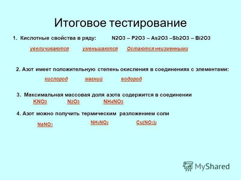 Итоговое тестирование 1. Кислотные свойства в ряду: N2O3 – P2O3 – As2O3 –Sb2O3 – Bi2O3 увеличиваются уменьшаются Остаются неизменными 2. Азот имеет положительную степень окисления в соединениях с элементами: кислород магний водород 3. Максимальная ма