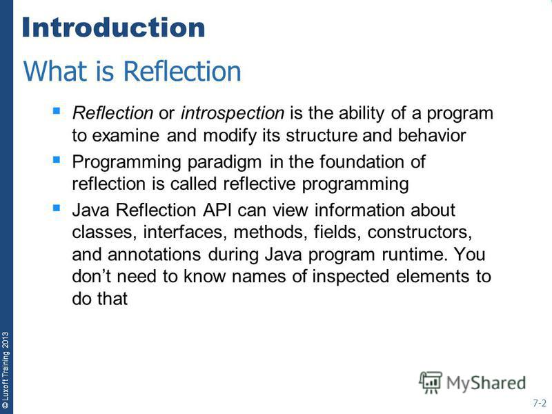 © Luxoft Training 2013 Introduction Reflection or introspection is the ability of a program to examine and modify its structure and behavior Programming paradigm in the foundation of reflection is called reflective programming Java Reflection API can