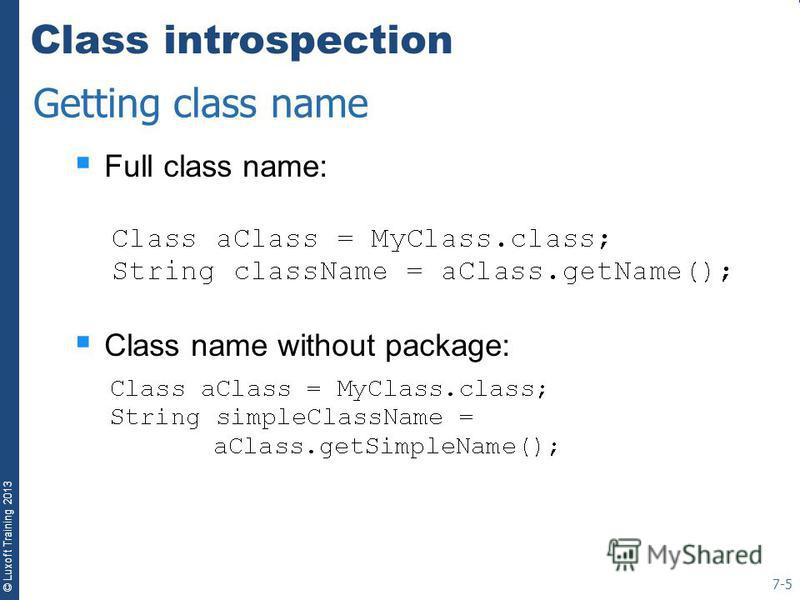 © Luxoft Training 2013 Class introspection Full class name: Class name without package: 7-5 Getting class name
