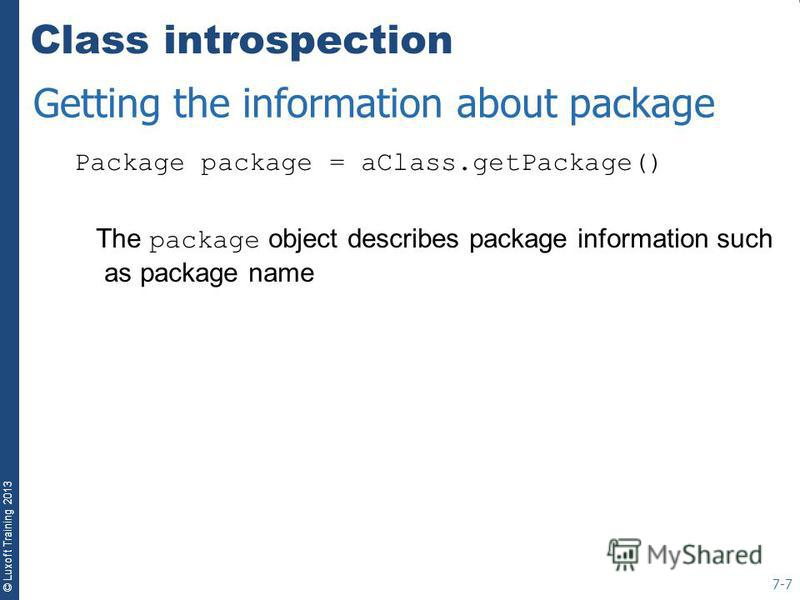 © Luxoft Training 2013 Class introspection Package package = aClass.getPackage() The package object describes package information such as package name 7-7 Getting the information about package