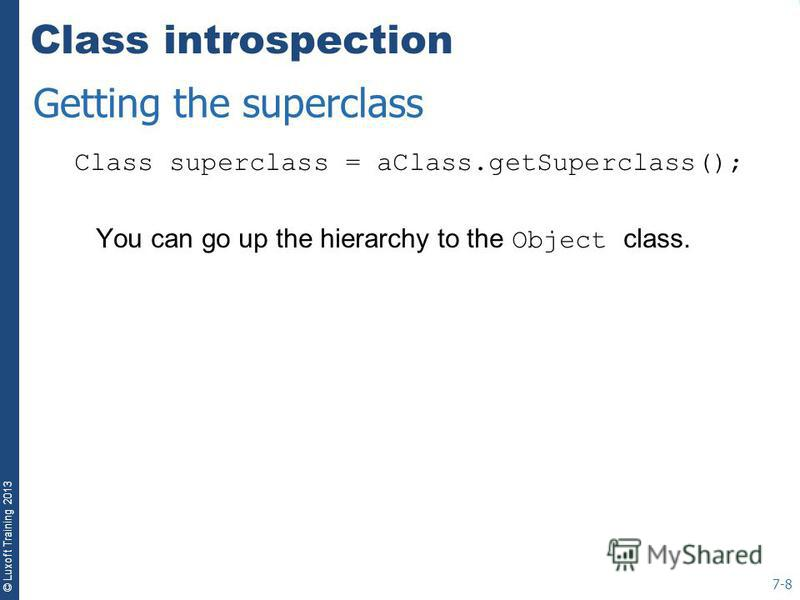 © Luxoft Training 2013 Class introspection Class superclass = aClass.getSuperclass(); You can go up the hierarchy to the Object class. 7-8 Getting the superclass
