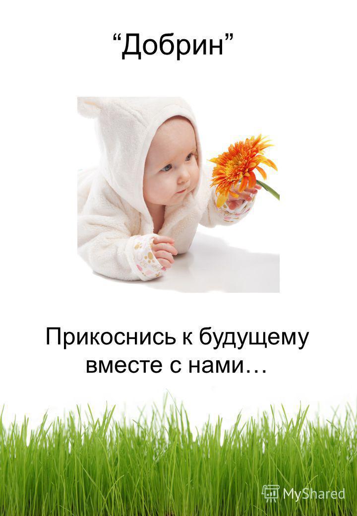 Добрин Прикоснись к будущему вместе с нами…
