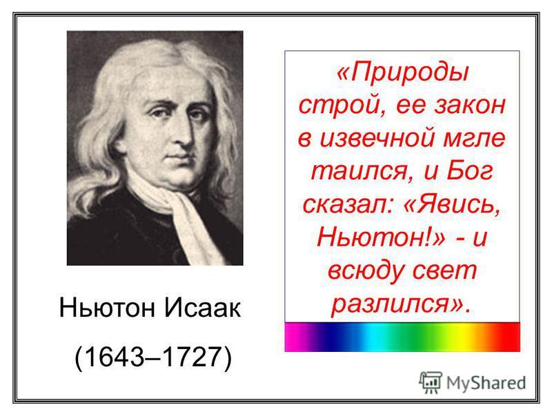 Ньютон Исаак (1643–1727) «Природы строй, ее закон в извечной мгле таился, и Бог сказал: «Явись, Ньютон!» - и всюду свет разлился».