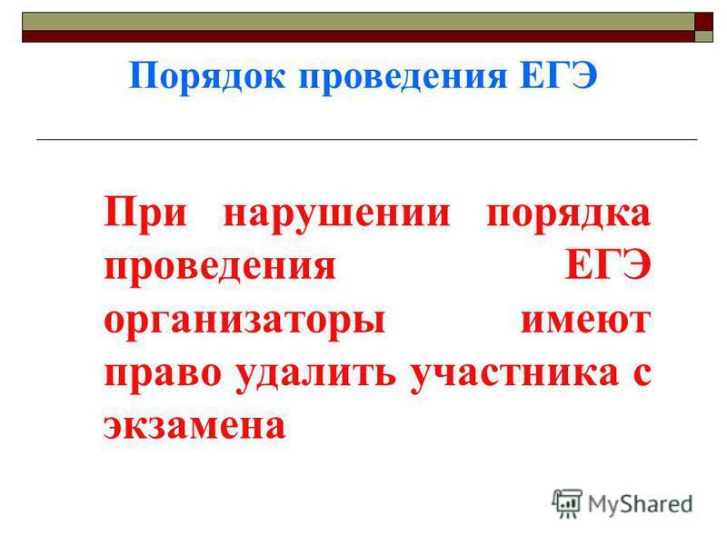 Порядок проведения ЕГЭ При нарушении порядка проведения ЕГЭ организаторы имеют право удалить участника с экзамена