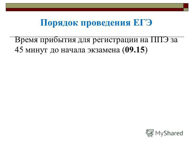 Время прибытия для регистрации на ППЭ за 45 минут до начала экзамена (09.15) Порядок проведения ЕГЭ