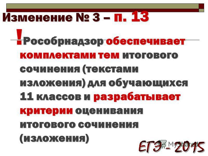 Изменение 3 – п. 13 ! Рособрнадзор обеспечивает комплектами тем итогового сочинения (текстами изложения) для обучающихся 11 классов и разрабатывает критерии оценивания итогового сочинения (изложения)