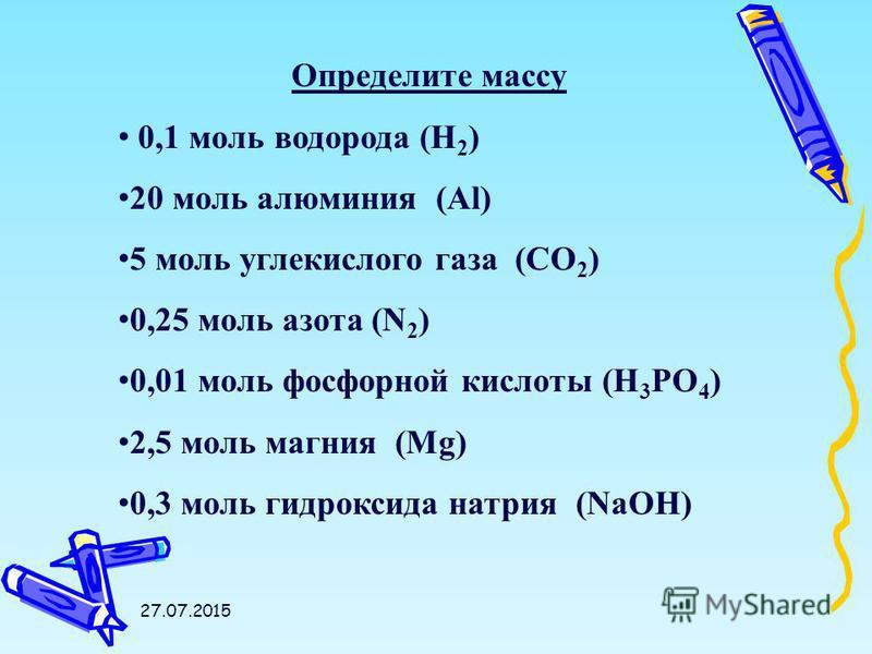 27.07.2015 Определите массу 0,1 моль водорода (Н 2 ) 20 моль алюминия (Al) 5 моль углекислого газа (CO 2 ) 0,25 моль азота (N 2 ) 0,01 моль фосфорной кислоты (H 3 PO 4 ) 2,5 моль магния (Mg) 0,3 моль гидроксида натрия (NaOH)