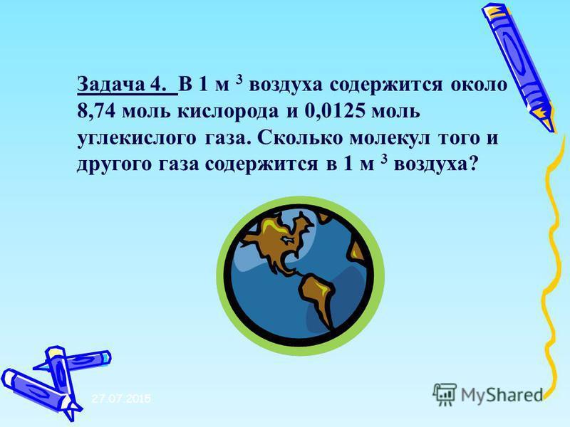27.07.2015 Задача 4. В 1 м 3 воздуха содержится около 8,74 моль кислорода и 0,0125 моль углекислого газа. Сколько молекул того и другого газа содержится в 1 м 3 воздуха?