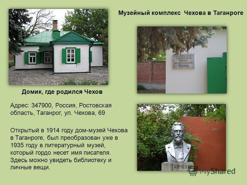 Адрес: 347900, Россия, Ростовская область, Таганрог, ул. Чехова, 69 Музейный комплекс Чехова в Таганроге Открытый в 1914 году дом-музей Чехова в Таганроге, был преобразован уже в 1935 году в литературный музей, который гордо несет имя писателя. Здесь