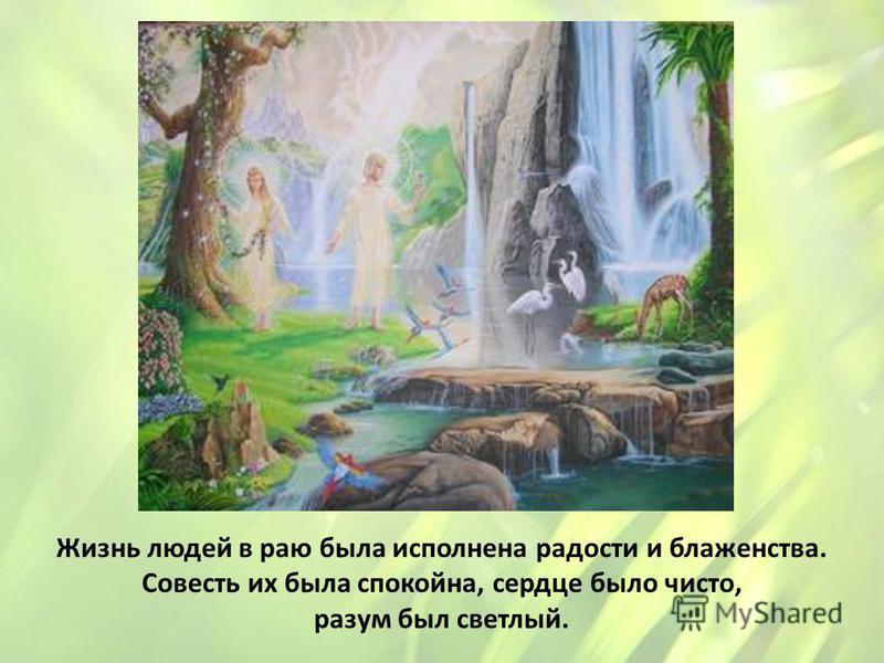 Жизнь людей в раю была исполнена радости и блаженства. Совесть их была спокойна, сердце было чисто, разум был светлый.
