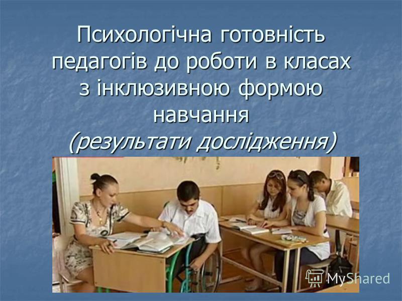 Психологічна готовність педагогів до роботи в класах з інклюзивною формою навчання (результати дослідження)