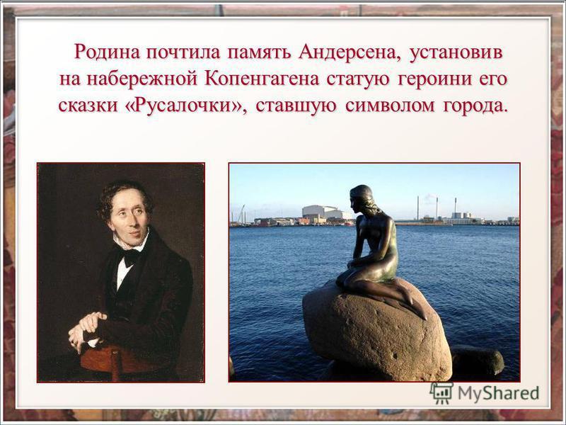 Родина почтила память Андерсена, установив Родина почтила память Андерсена, установив на набережной Копенгагена статую героини его сказки «Русалочки», ставшую символом города.