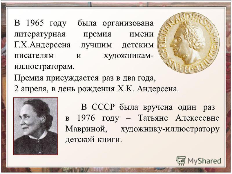 В 1965 году была организована литературная премия имени Г.Х.Андерсена лучшим детским писателям и художникам- иллюстраторам. Премия присуждается раз в два года, 2 апреля, в день рождения Х.К. Андерсена. В СССР была вручена один раз в 1976 году – Татья