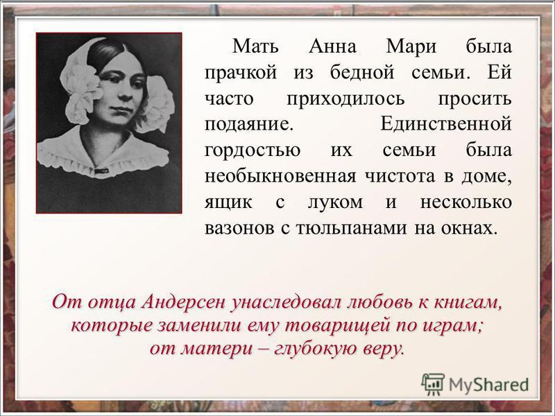 Мать Анна Мари была прачкой из бедной семьи. Ей часто приходилось просить подаяние. Единственной гордостью их семьи была необыкновенная чистота в доме, ящик с луком и несколько вазонов с тюльпанами на окнах. От отца Андерсен унаследовал любовь к книг