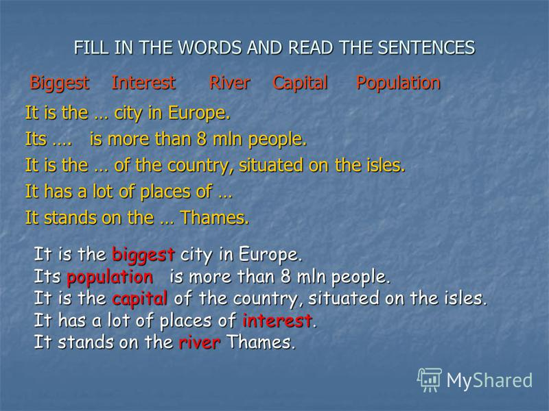 FILL IN THE WORDS AND READ THE SENTENCES It is the … city in Europe. Its …. is more than 8 mln people. It is the … of the country, situated on the isles. It has a lot of places of … It stands on the … Thames. Biggest Interest River Capital Population