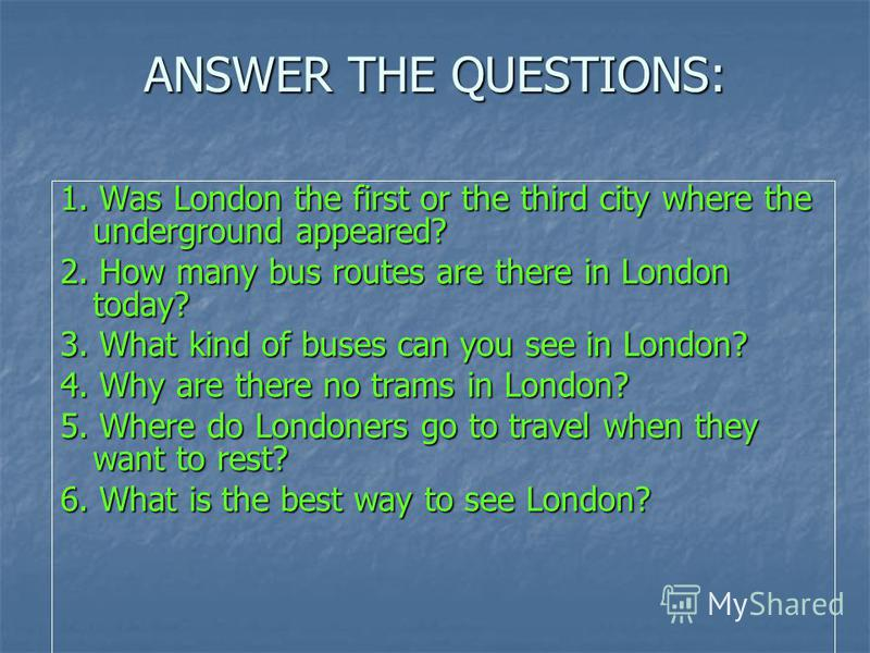 ANSWER THE QUESTIONS: 1. Was London the first or the third city where the underground appeared? 2. How many bus routes are there in London today? 3. What kind of buses can you see in London? 4. Why are there no trams in London? 5. Where do Londoners