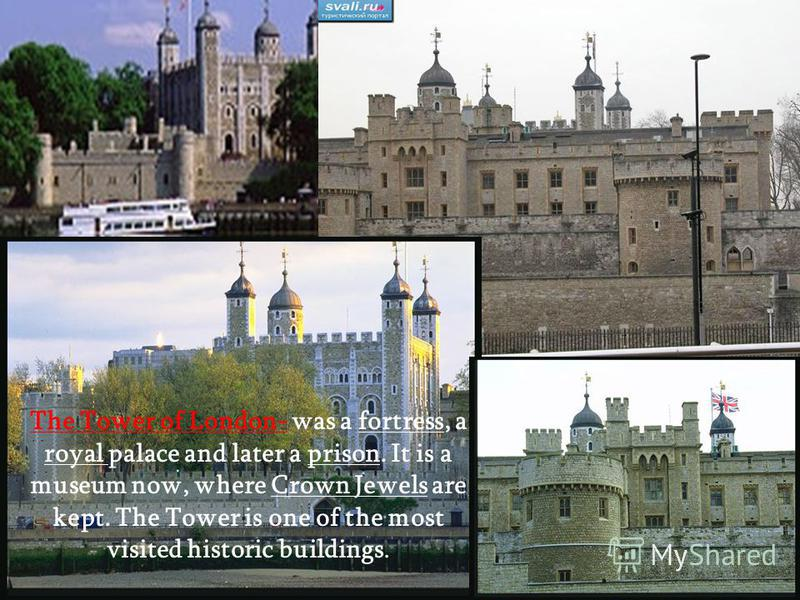 The Tower of London- was a fortress, a royal palace and later a prison. It is a museum now, where Crown Jewels are kept. The Tower is one of the most visited historic buildings.