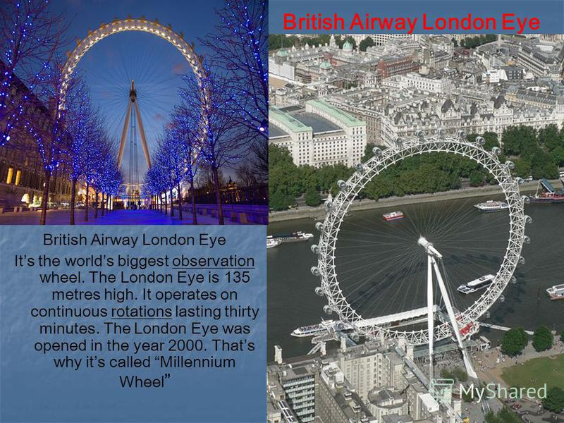 British Airway London Eye Its the worlds biggest observation wheel. The London Eye is 135 metres high. It operates on continuous rotations lasting thirty minutes. The London Eye was opened in the year 2000. Thats why its called Millennium Wheel