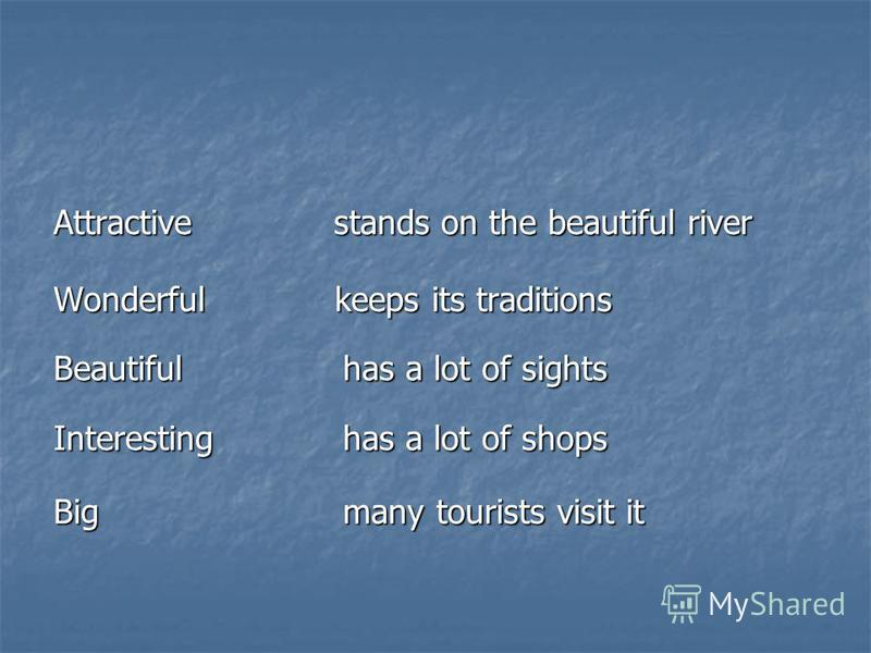 Attractive stands on the beautiful river Wonderful keeps its traditions Beautiful has a lot of sights Interesting has a lot of shops Big many tourists visit it