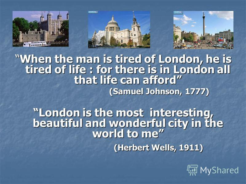 When the man is tired of London, he is tired of life : for there is in London all that life can afford (Samuel Johnson, 1777) London is the most interesting, beautiful and wonderful city in the world to me (Herbert Wells, 1911)