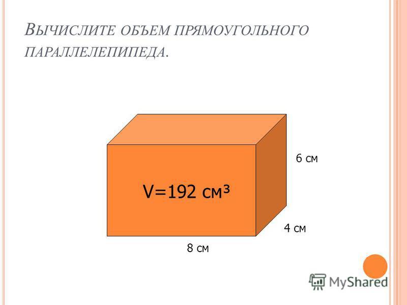В ЫЧИСЛИТЕ ОБЪЕМ ПРЯМОУГОЛЬНОГО ПАРАЛЛЕЛЕПИПЕДА. 8 см 4 см 6 см V=192 см³