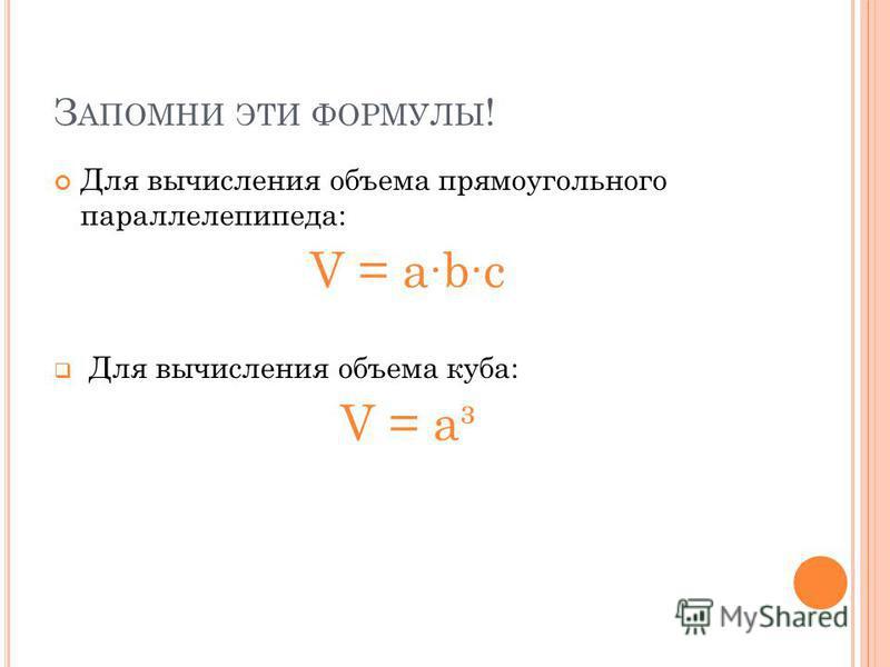 З АПОМНИ ЭТИ ФОРМУЛЫ ! Для вычисления объема прямоугольного параллелепипеда: V = abc Для вычисления объема куба: V = a³