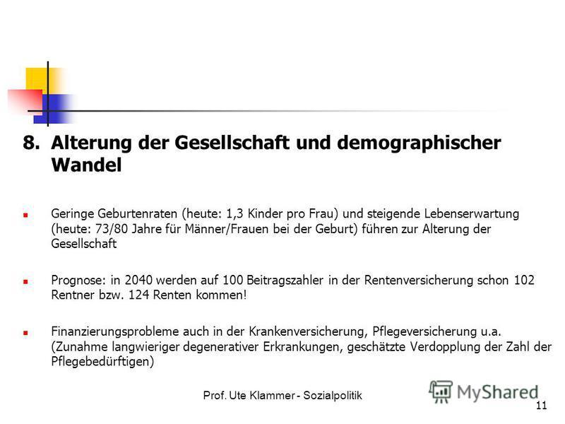 Prof. Ute Klammer - Sozialpolitik 11 8.Alterung der Gesellschaft und demographischer Wandel Geringe Geburtenraten (heute: 1,3 Kinder pro Frau) und steigende Lebenserwartung (heute: 73/80 Jahre für Männer/Frauen bei der Geburt) führen zur Alterung der