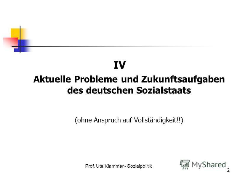 Prof. Ute Klammer - Sozialpolitik 2 IV Aktuelle Probleme und Zukunftsaufgaben des deutschen Sozialstaats (ohne Anspruch auf Vollständigkeit!!)
