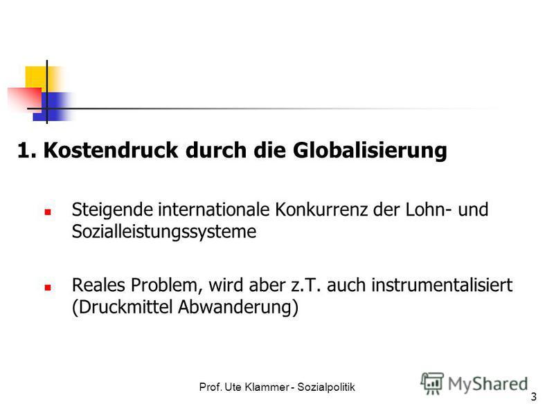 Prof. Ute Klammer - Sozialpolitik 3 1. Kostendruck durch die Globalisierung Steigende internationale Konkurrenz der Lohn- und Sozialleistungssysteme Reales Problem, wird aber z.T. auch instrumentalisiert (Druckmittel Abwanderung)