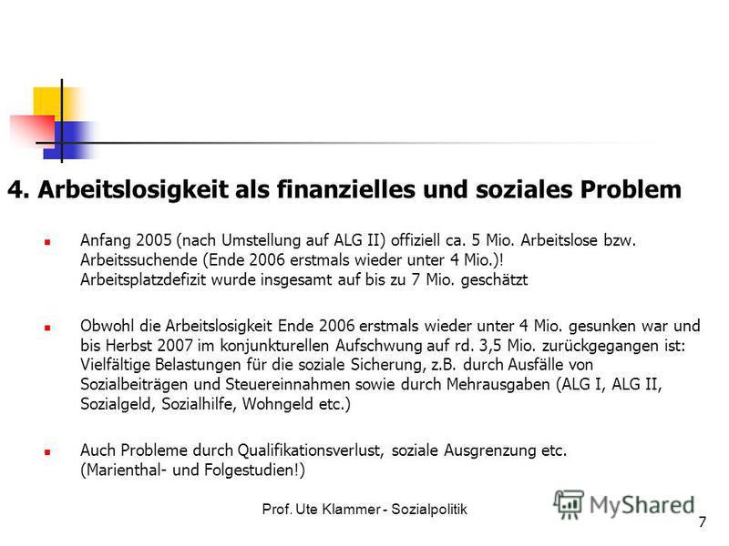 Prof. Ute Klammer - Sozialpolitik 7 4. Arbeitslosigkeit als finanzielles und soziales Problem Anfang 2005 (nach Umstellung auf ALG II) offiziell ca. 5 Mio. Arbeitslose bzw. Arbeitssuchende (Ende 2006 erstmals wieder unter 4 Mio.)! Arbeitsplatzdefizit