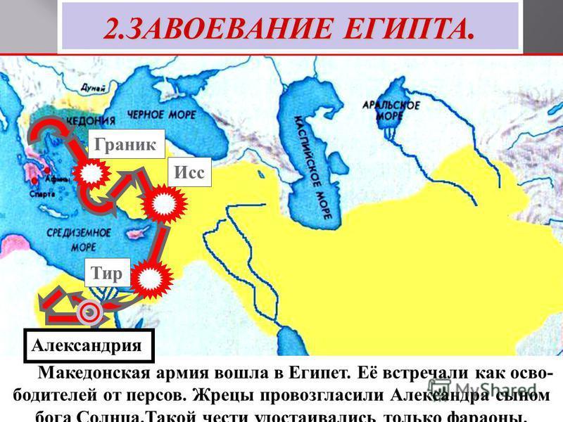 Тир Исс Граник 2. ЗАВОЕВАНИЕ ЕГИПТА. Македонская армия вошла в Египет. Её встречали как освободителей от персов. Жрецы провозгласили Александра сыном бога Солнца.Такой чести удостаивались только фараоны. В дельте Нила Александр основал город Александ