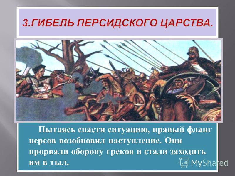 По преданию, встретившись на поле битвы с Александром, Дарий струсил и первым начал отступление. Пытаясь спасти ситуацию, правый фланг персов возобновил наступление. Они прорвали оборону греков и стали заходить им в тыл.