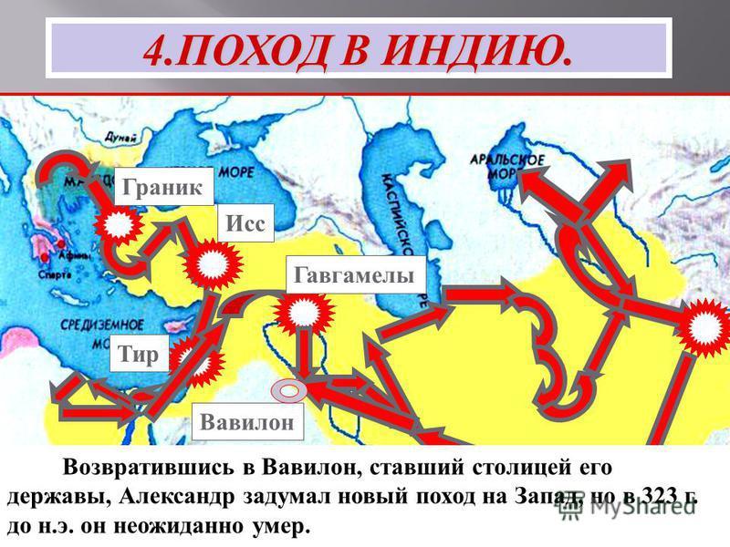 Тир Гавгамелы Исс Граник 4. ПОХОД В ИНДИЮ. Возвратившись в Вавилон, ставший столицей его державы, Александр задумал новый поход на Запад, но в 323 г. до н.э. он неожиданно умер. Вавилон