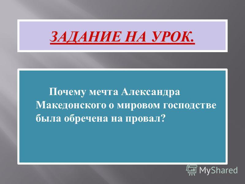 Почему мечта Александра Македонского о мировом господстве была обречена на провал ? ЗАДАНИЕ НА УРОК.