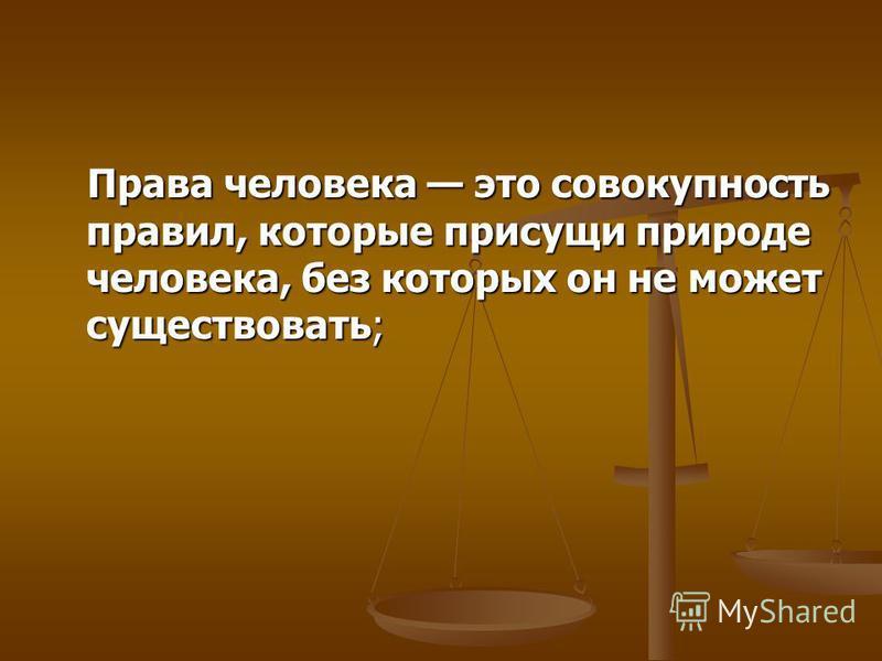 Права человека это совокупность правил, которые присущи природе человека, без которых он не может существовать; Права человека это совокупность правил, которые присущи природе человека, без которых он не может существовать;