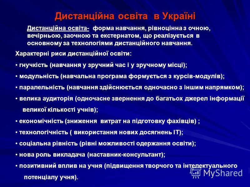 Дистанційна освіта в Україні Дистанційна освіта- форма навчання, рівноцінна з очною, вечірньою, заочною та екстернатом, що реалізується в основному за технологіями дистанційного навчання. Характерні риси дистанційної освіти: гнучкість (навчання у зру