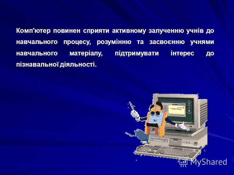 Комп'ютер повинен сприяти активному залученню учнів до навчального процесу, розумінню та засвоєнню учнями навчального матеріалу, підтримувати інтерес до пізнавальної діяльності.