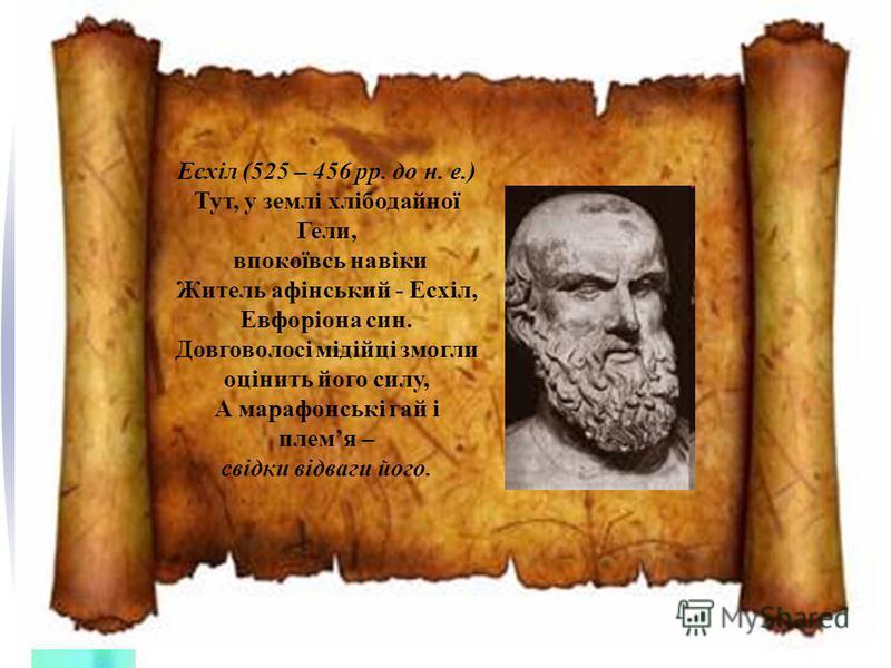 Есхіл (525 – 456 рр. до н. е.) Тут, у землі хлібодайної Гели, впокоївсь навіки Житель афінський - Есхіл, Евфоріона син. Довговолосі мідійці змогли оцінить його силу, А марафонські гай і племя – свідки відваги його.