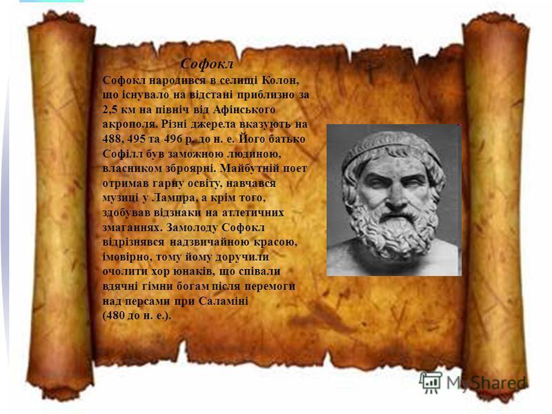 Софокл Софокл народився в селищі Колон, що існувало на відстані приблизно за 2,5 км на північ від Афінського акрополя. Різні джерела вказують на 488, 495 та 496 р. до н. е. Його батько Софілл був заможною людиною, власником зброярні. Майбутній поет о