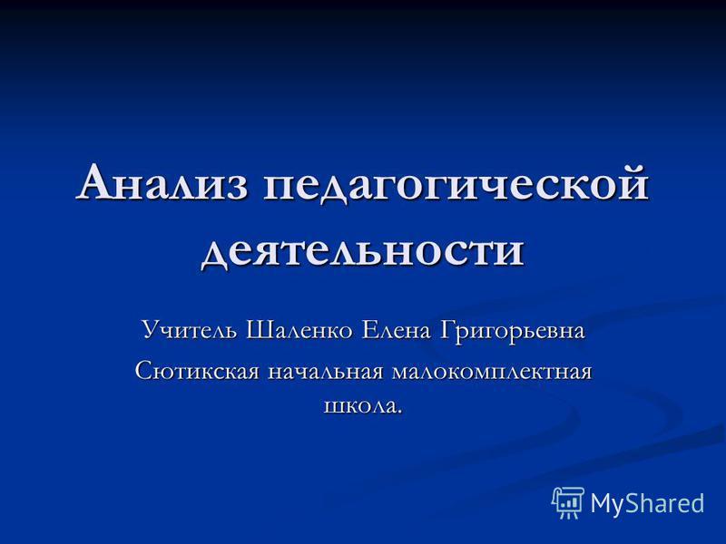 Анализ педагогической деятельности Учитель Шаленко Елена Григорьевна Сютикская начальная малокомплектная школа.