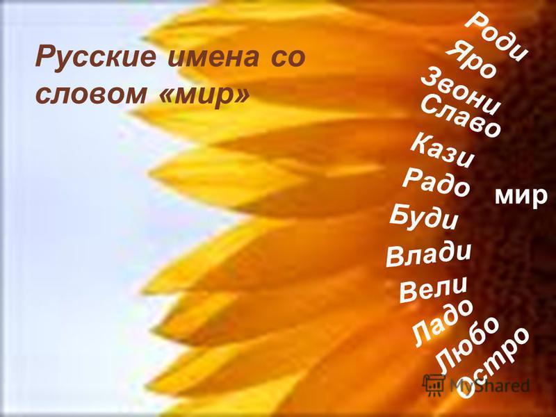 Влади Вели Радо Роди Буди Кази Ладо Любо Остро Звони Яро Славо мир Русские имена со словом «мир»