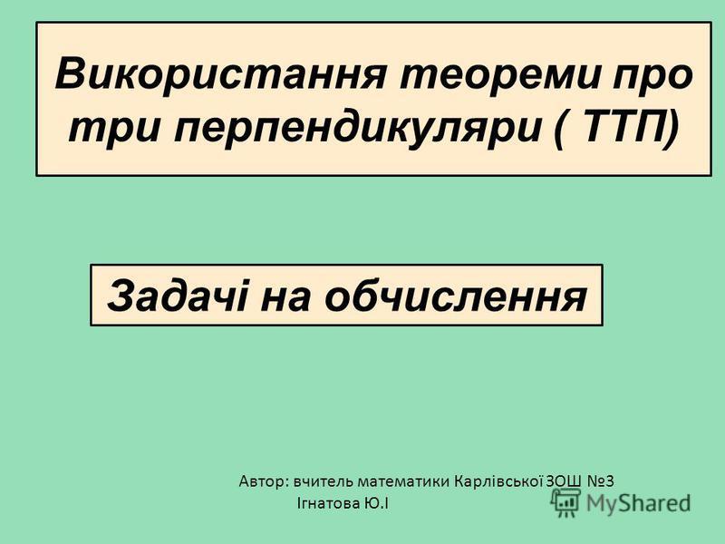 Використання теореми про три перпендикуляри ( ТТП) Задачі на обчислення Автор: вчитель математики Карлівської ЗОШ 3 Ігнатова Ю.І